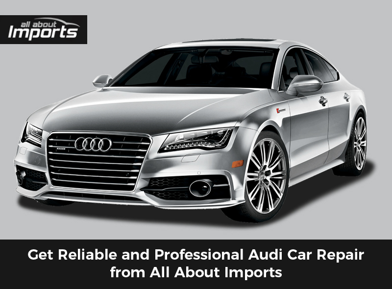 Get Reliable and Professional Audi Car Repair from All About Imports