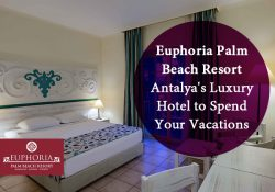 Euphoria Palm Beach Resort – Antalya's Luxury Hotel to Spend Your Vacations