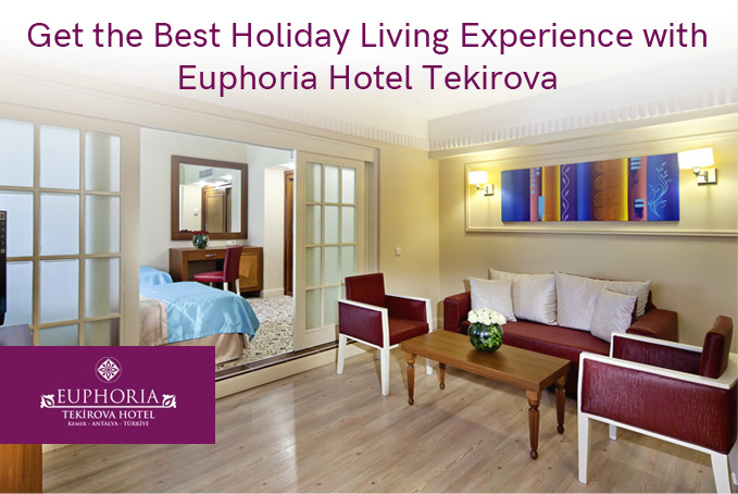 Get the Best Holiday Living Experience with Euphoria Hotel Tekirova