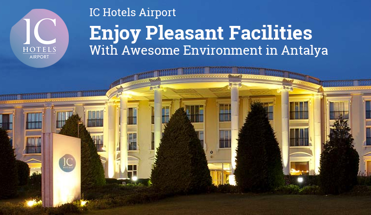 IC Hotels Airport – Enjoy Pleasant Facilities With Awesome Environment in Antalya