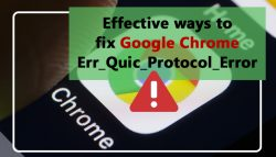 Effective ways to fix Google Chrome Err_Quic_Protocol_Error