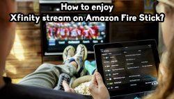How to enjoy Xfinity stream on Amazon Fire Stick?