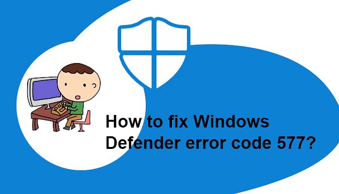 How to fix Windows Defender error code 577?