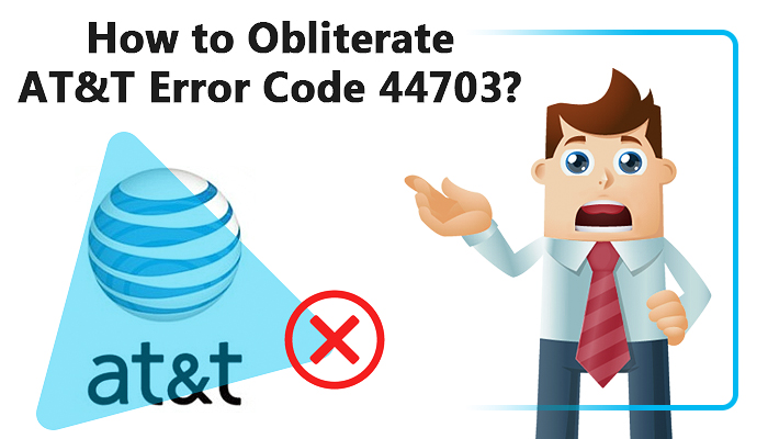 How to obliterate AT&T Error Code 44703?