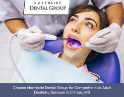 Choose Northside Dental Group for Comprehensive Adult Dentistry Services in Clinton, MS