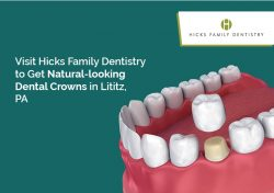 Visit Hicks Family Dentistry to Get Natural-looking Dental Crowns in Lititz, PA