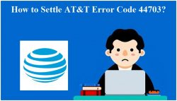 How to Settle AT&T Error Code 44703?