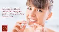 Invisalign: A Quick Option for Straighter Teeth by Chandler Park Dental Care