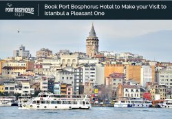 Book Port Bosphorus Hotel to Make your Visit to Istanbul a Pleasant One