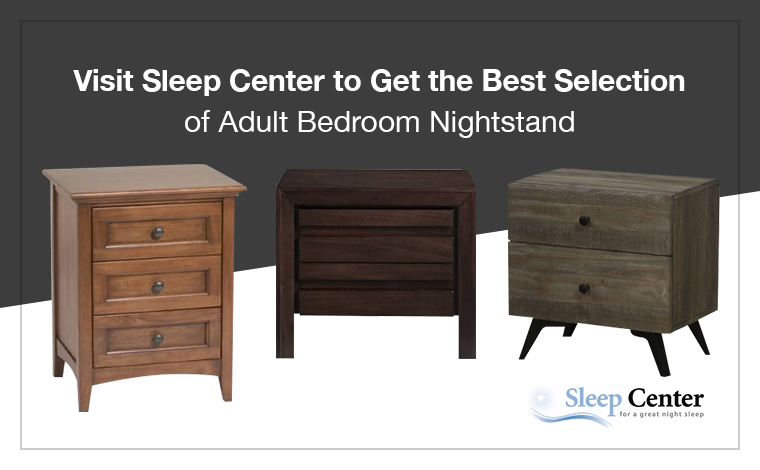 Visit Sleep Center to Get the Best Selection of Adult Bedroom Nightstand
