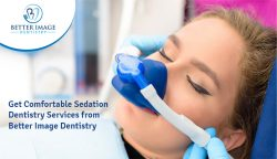 Get Comfortable Sedation Dentistry Services from Better Image Dentistry