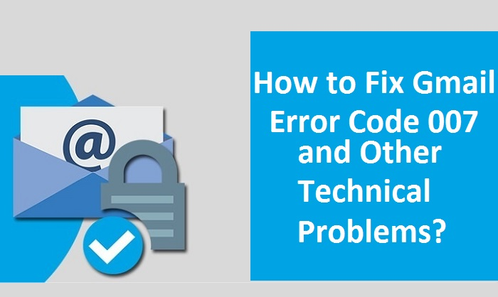 How to Fix Gmail Error Code 007 and Other Technical Problems?