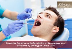 Preventive Dentistry: A Perfect Option to Resolve your Gum Problems by Sheboygan Dental Care