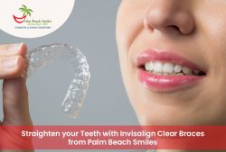 Straighten your Teeth with Invisalign Clear Braces from Palm Beach Smiles