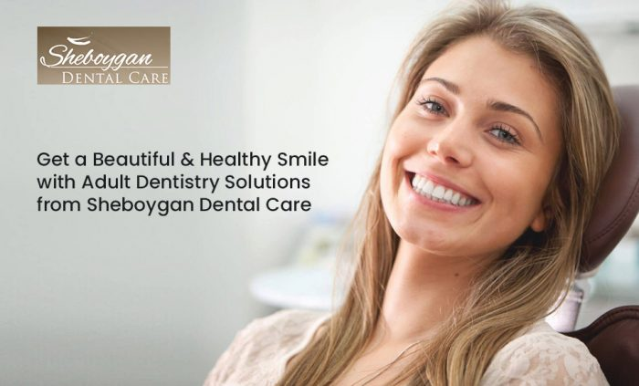 Get a Beautiful & Healthy Smile with Adult Dentistry Solutions from Sheboygan Dental Care