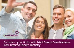 Transform your Smile with Adult Dental Care Services from Lifetime Family Dentistry
