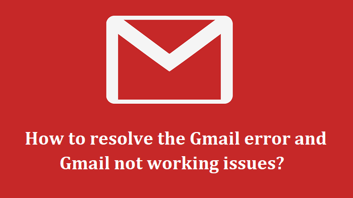 How to resolve the Gmail error and Gmail not working issues?