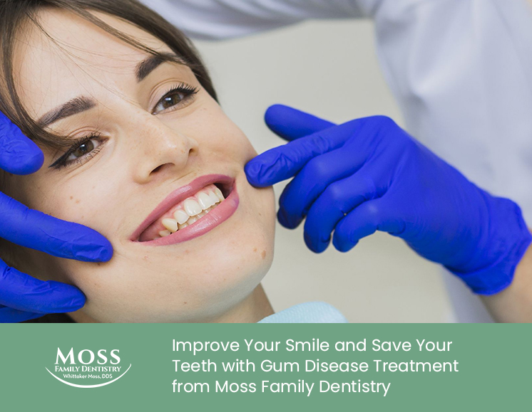 Improve Your Smile and Save Your Teeth with Gum Disease Treatment from Moss Family Dentistry
