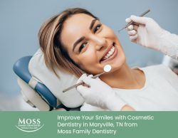 Improve Your Smiles with Cosmetic Dentistry in Maryville, TN from Moss Family Dentistry