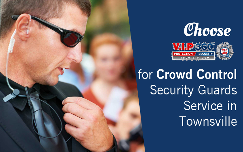 Choose VIP 360 for Crowd Control Security Guards Service in Townsville