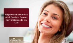 Brighten your Smile with Adult Dentistry Services from Sheboygan Dental Care