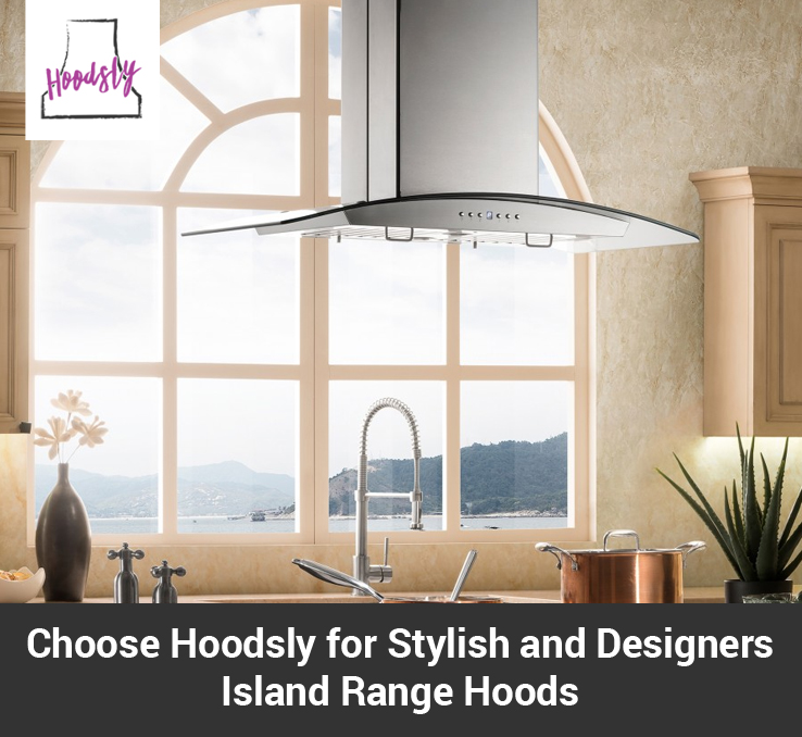 Choose Hoodsly for Stylish and Designer Island Range Hoods