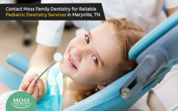 Contact Moss Family Dentistry for Reliable Pediatric Dentistry Services in Maryville, TN