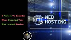 5 Important Factors That You Should Consider When Choosing Web Hosting Services For Your Website