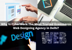 Why Is CyberWorx The Most Trusted Ecommerce Web Designing Agency in Delhi?