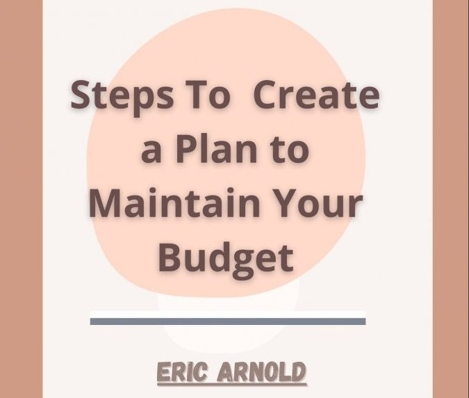 Eric Arnold – Steps to Create a Plan to Maintain Budget