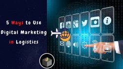 Get The 5 Best Ways That You Can Use Digital Marketing in Logistics