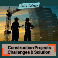 Felix Peltier – Common Challenges Faced By Construction Projects & Their Solution